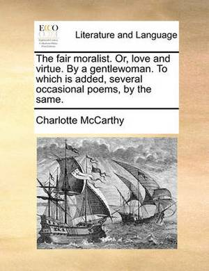 The Fair Moralist. Or, Love and Virtue. by a Gentlewoman. to Which Is Added, Several Occasional Poems, by the Same.