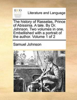 The History of Rasselas, Prince of Abissinia. a Tale. by Dr. Johnson. Two Volumes in One. Embellished with a Portrait of the Author. Volume 1 of 2