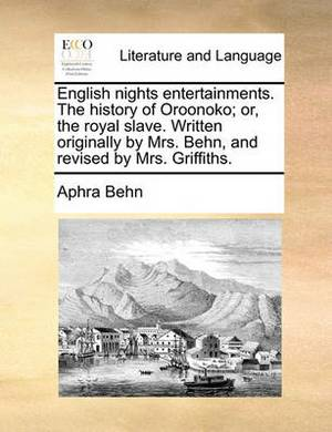 English Nights Entertainments. the History of Oroonoko; Or, the Royal Slave. Written Originally by Mrs. Behn, and Revised by Mrs. Griffiths.
