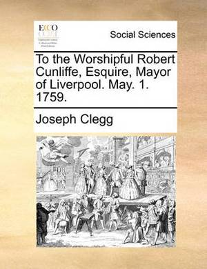 To the Worshipful Robert Cunliffe, Esquire, Mayor of Liverpool. May. 1. 1759.
