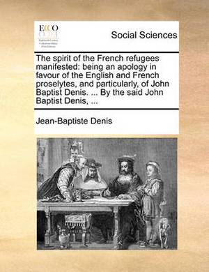 The Spirit of the French Refugees Manifested: Being an Apology in Favour of the English and French Proselytes, and Particularly, of John Baptist Denis. ... by the Said John Baptist Denis, ...