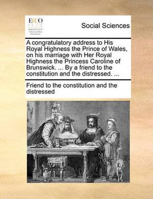 A Congratulatory Address to His Royal Highness the Prince of Wales, on His Marriage with Her Royal Highness the Princess Caroline of Brunswick. ... by a Friend to the Constitution and the Distressed. ...