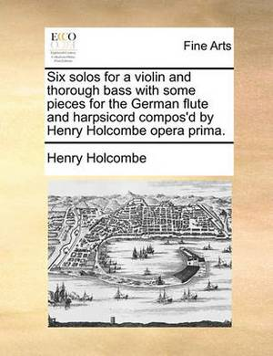Six Solos for a Violin and Thorough Bass with Some Pieces for the German Flute and Harpsicord Compos'd by Henry Holcombe Opera Prima.
