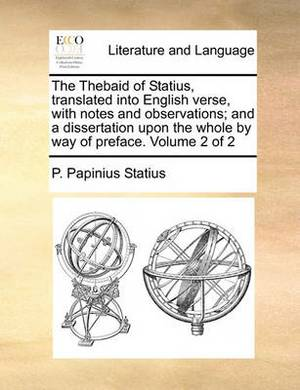 The Thebaid of Statius, Translated Into English Verse, with Notes and Observations; And a Dissertation Upon the Whole by Way of Preface. Volume 2 of 2