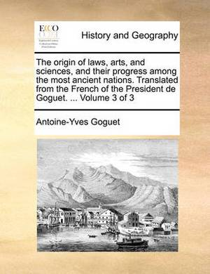 The Origin of Laws, Arts, and Sciences, and Their Progress Among the Most Ancient Nations. Translated from the French of the President de Goguet. ... Volume 3 of 3