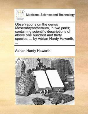 Observations on the Genus Mesembryanthemum, in Two Parts; Containing Scientific Descriptions of Above One Hundred and Thirty Species, ... by Adrian Hardy Haworth, ...