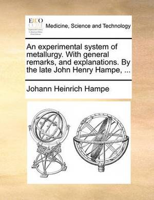 An Experimental System of Metallurgy. with General Remarks, and Explanations. by the Late John Henry Hampe, ...