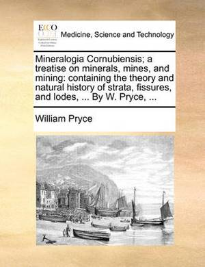Mineralogia Cornubiensis; A Treatise on Minerals, Mines, and Mining: Containing the Theory and Natural History of Strata, Fissures, and Lodes, ... by W. Pryce, ...