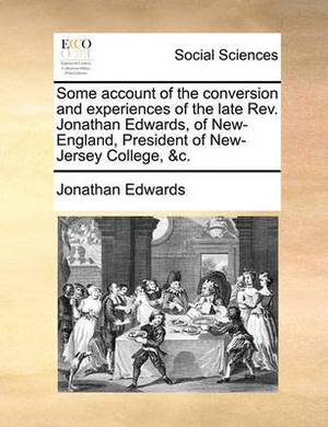 Some Account of the Conversion and Experiences of the Late Rev. Jonathan Edwards, of New-England, President of New-Jersey College, &c