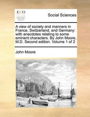 A View of Society and Manners in France, Switzerland, and Germany: With Anecdotes Relating to Some Eminent Characters. by John Moore, M.D. Second Edition. Volume 1 of 2