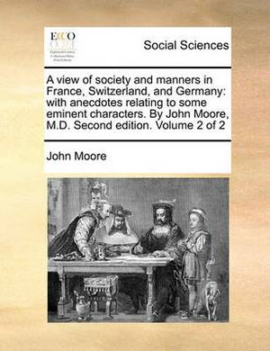 A View of Society and Manners in France, Switzerland, and Germany: With Anecdotes Relating to Some Eminent Characters. by John Moore, M.D. Second Edition. Volume 2 of 2