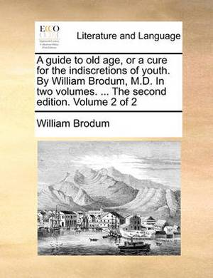 A Guide to Old Age, or a Cure for the Indiscretions of Youth. by William Brodum, M.D. in Two Volumes. ... the Second Edition. Volume 2 of 2