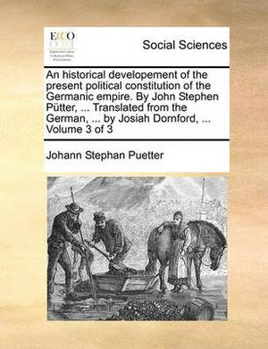 An Historical Developement of the Present Political Constitution of the Germanic Empire. by John Stephen Putter, ... Translated from the German, ... by Josiah Dornford, ... Volume 3 of 3