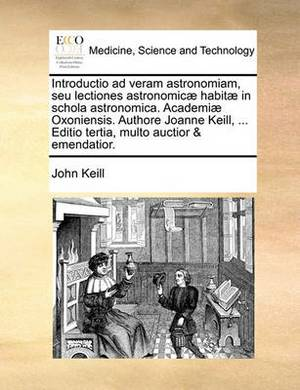 Introductio Ad Veram Astronomiam, Seu Lectiones Astronomicae Habitae in Schola Astronomica. Academiae Oxoniensis. Authore Joanne Keill, ... Editio Tertia, Multo Auctior & Emendatior.