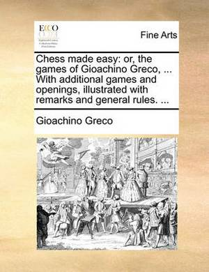 Chess Made Easy: Or, the Games of Gioachino Greco, ... with Additional Games and Openings, Illustrated with Remarks and General Rules.