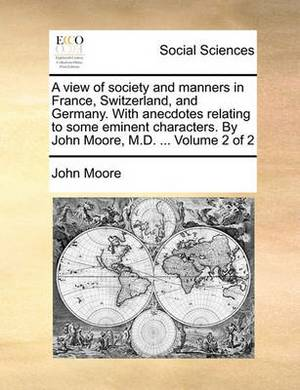 A View of Society and Manners in France, Switzerland, and Germany. with Anecdotes Relating to Some Eminent Characters. by John Moore, M.D. ... Volume 2 of 2