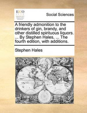 A Friendly Admonition to the Drinkers of Gin, Brandy, and Other Distilled Spirituous Liquors. ... by Stephen Hales, ... the Fourth Edition, with Additions.