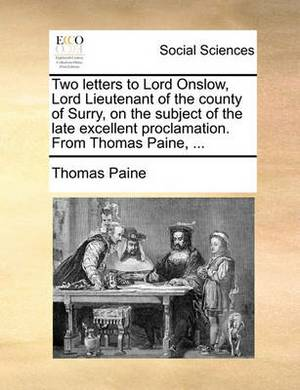Two Letters to Lord Onslow, Lord Lieutenant of the County of Surry, on the Subject of the Late Excellent Proclamation. from Thomas Paine, ...