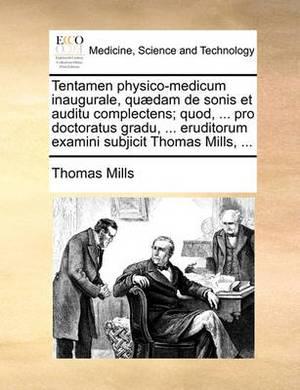 Tentamen Physico-Medicum Inaugurale, Qu�dam de Sonis Et Auditu Complectens; Quod, ... Pro Doctoratus Gradu, ... Eruditorum Examini Subjicit Thomas Mills, ...