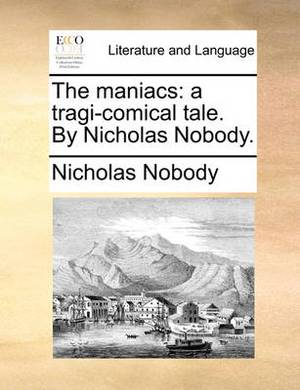 The Maniacs: A Tragi-Comical Tale. by Nicholas Nobody.
