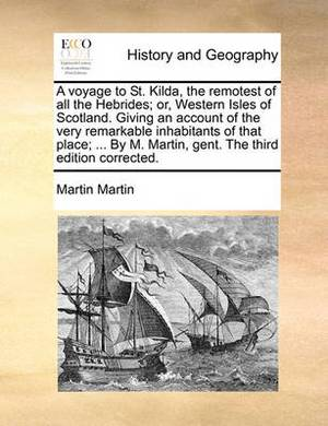 A Voyage to St. Kilda, the Remotest of All the Hebrides; Or, Western Isles of Scotland. Giving an Account of the Very Remarkable Inhabitants of That Place; ... by M. Martin, Gent. the Third Edition Corrected.