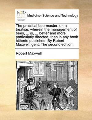 The Practical Bee-Master: Or, a Treatise, Wherein the Management of Bees, ... Is, ... Better and More Particularly Directed, Than in Any Book Hitherto Published. by Robert Maxwell, Gent. the Second Edition.