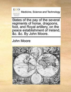 States of the Pay of the Several Regiments of Horse, Dragoons, Foot, and Royal Artillery, on the Peace Establishment of Ireland, &C. &C. by John Moore.