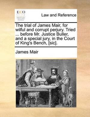 The Trial of James Mair, for Wilful and Corrupt Perjury. Tried ... Before Mr. Justice Buller, and a Special Jury, in the Court of King's Bench, [sic]