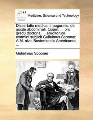 Dissertatio Medica, Inauguralis, de Ascite Abdominali. Quam, ... Pro Gradu Doctoris, ... Eruditorum Examini Subjicit Gulielmus Spooner, A.M. Civis Bostoniensis Americanus, ...