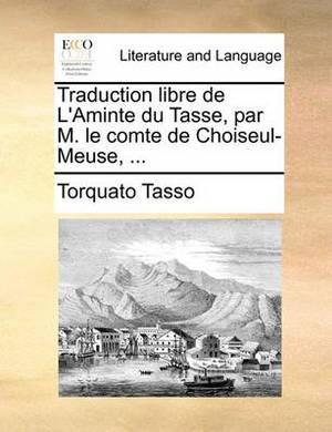 Traduction Libre de L'Aminte Du Tasse, Par M. Le Comte de Choiseul-Meuse, ...