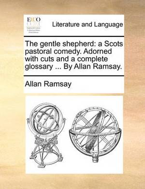 The Gentle Shepherd: A Scots Pastoral Comedy. Adorned with Cuts and a Complete Glossary ... by Allan Ramsay.