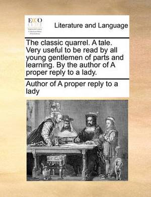 The Classic Quarrel. a Tale. Very Useful to Be Read by All Young Gentlemen of Parts and Learning. by the Author of a Proper Reply to a Lady.