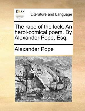 The Rape of the Lock. an Heroi-Comical Poem. by Alexander Pope, Esq.