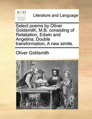 Select Poems by Oliver Goldsmith, M.B. Consisting of Retaliation, Edwin and Angelina, Double Transformation, a New Simile