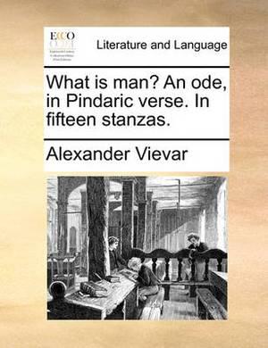 What Is Man? an Ode, in Pindaric Verse. in Fifteen Stanzas.