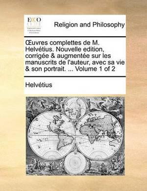 Uvres Complettes de M. Helvtius. Nouvelle Edition, Corrige & Augmente Sur Les Manuscrits de L'Auteur, Avec Sa Vie & Son Portrait. ... Volume 1 of 2