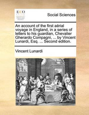 An Account of the First Aerial Voyage in England, in a Series of Letters to His Guardian, Chevalier Gherardo Compagni, ... by Vincent Lunardi, Esq. ... Second Edition.