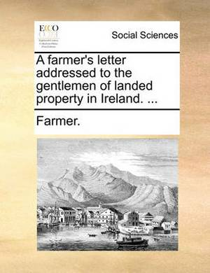 A Farmer's Letter Addressed to the Gentlemen of Landed Property in Ireland. ...