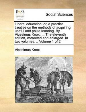 Liberal Education: Or, a Practical Treatise on the Methods of Acquiring Useful and Polite Learning. by Vicesimus Knox, ... the Eleventh Edition, Corrected and Enlarged. in Two Volumes. .. Volume 1 of 2