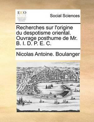 Recherches Sur L'Origine Du Despotisme Oriental. Ouvrage Posthume de Mr. B. I. D. P. E. C.