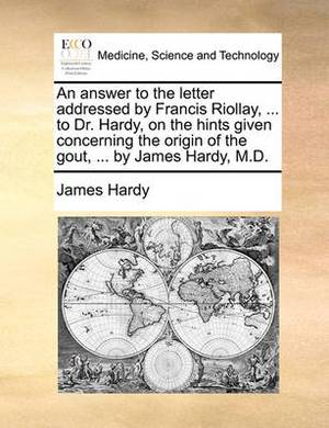 An Answer to the Letter Addressed by Francis Riollay, ... to Dr. Hardy, on the Hints Given Concerning the Origin of the Gout, ... by James Hardy, M.D.