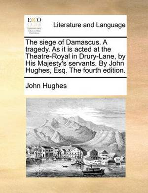 The Siege of Damascus. a Tragedy. as It Is Acted at the Theatre-Royal in Drury-Lane, by His Majesty's Servants. by John Hughes, Esq. the Fourth Edition.
