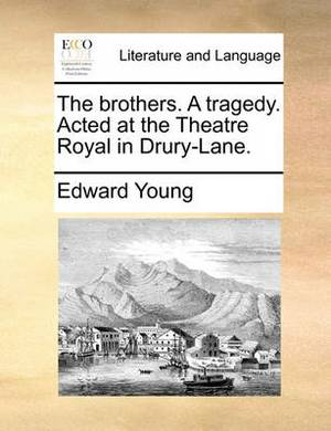 The Brothers. a Tragedy. Acted at the Theatre Royal in Drury-Lane.