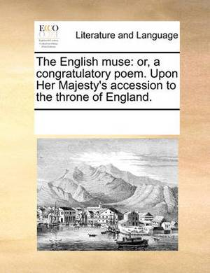 The English Muse: Or, a Congratulatory Poem. Upon Her Majesty's Accession to the Throne of England.