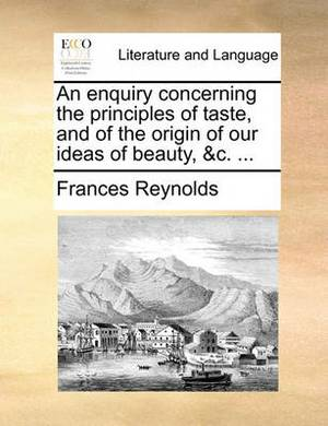 An Enquiry Concerning the Principles of Taste, and of the Origin of Our Ideas of Beauty, &C. ...