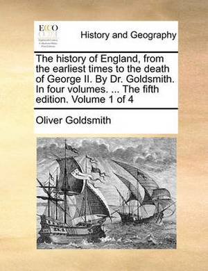 The History of England, from the Earliest Times to the Death of George II. by Dr. Goldsmith. in Four Volumes. ... the Fifth Edition. Volume 1 of 4