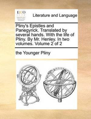 Pliny's Epistles and Panegyrick. Translated by Several Hands. with the Life of Pliny. by Mr. Henley. in Two Volumes. Volume 2 of 2