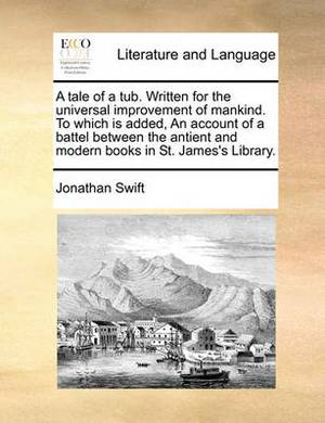 A Tale of a Tub. Written for the Universal Improvement of Mankind. to Which Is Added, an Account of a Battel Between the Antient and Modern Books in St. James's Library.