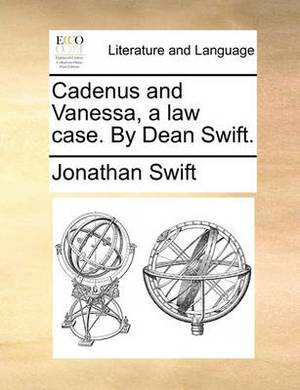 Cadenus and Vanessa, a Law Case. by Dean Swift.
