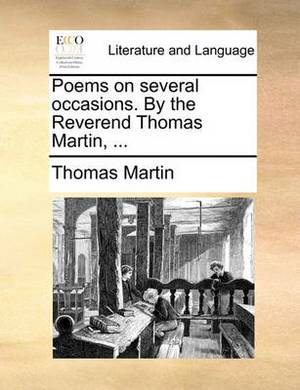 Poems on Several Occasions. by the Reverend Thomas Martin, ...
